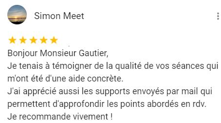 Bonjour Monsieur Gautier, Je tenais à témoigner de la qualité de vos séances qui m'ont été d'une aide concrète. J'ai apprécié aussi les supports envoyés par mail qui permettent d'approfondir les points abordés en rdv. Je recommande vivement !