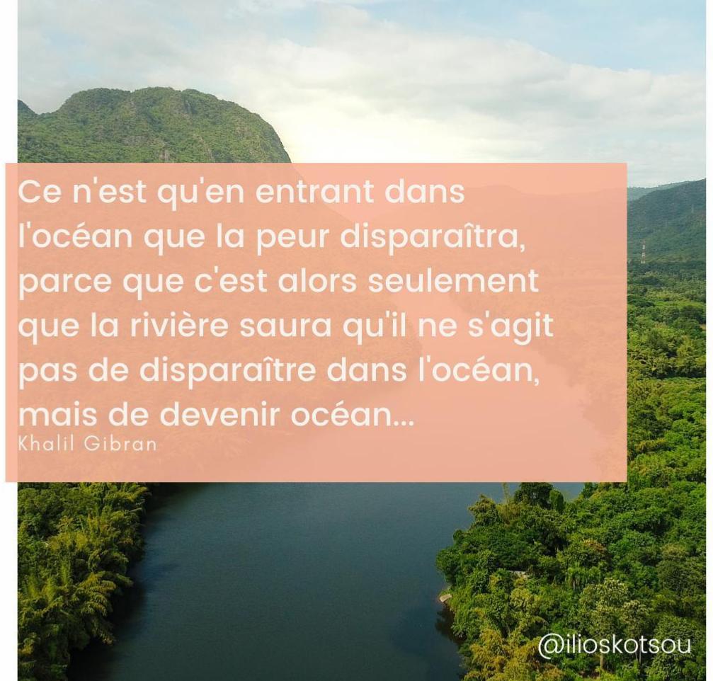 Ce n'est qu'en entrant dans l'océan que la peur disparaîtra, parce que c'est alors seulement que la rivière saura qu'il ne s'agit pas de disparaître dans l'océan, mais de devenir océan